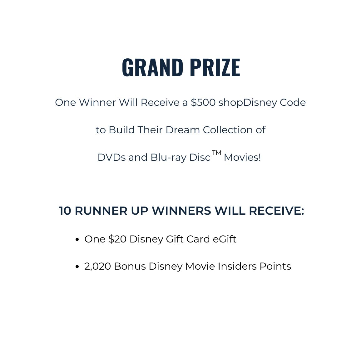 Grand Prize. One $500 shopDisney Code to Build Dream Collection of DVDs and Blu-ray Disc Movies. 10 Runner Up Winners Will Receive 1 $20 Disney Gift Card egift and 2,020 Bonus Disney Movies Insiders Points